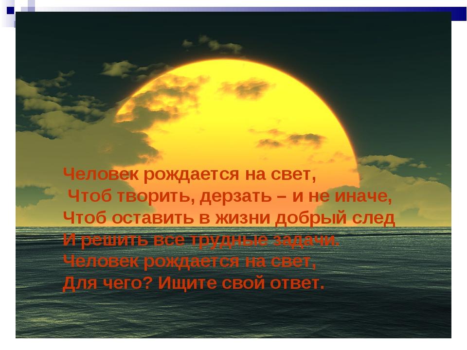 Человек рождается на свет, Чтоб творить, дерзать – и не иначе, Чтоб оставить...