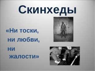 Скинхеды «Ни тоски, ни любви, ни жалости»