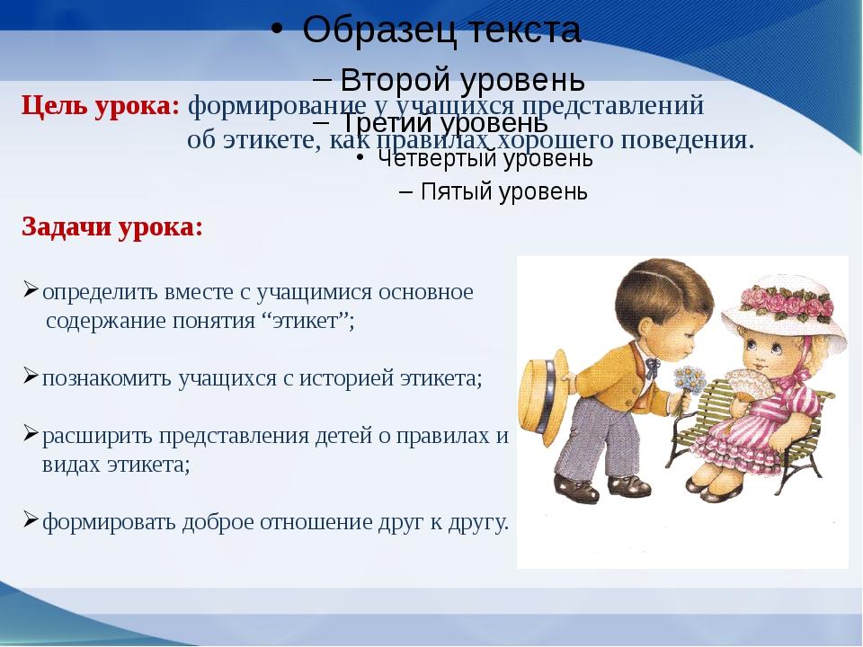 Цель урока:формирование у учащихся представлений об этикете, как правилах х...