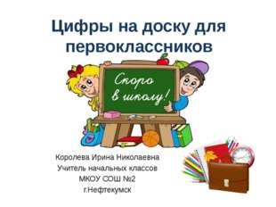 Цифры на доску для первоклассников Королева Ирина Николаевна Учитель начальны