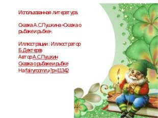 Использованная литература. Сказка А.С.Пушкина «Сказка о рыбаке и рыбке». Иллю