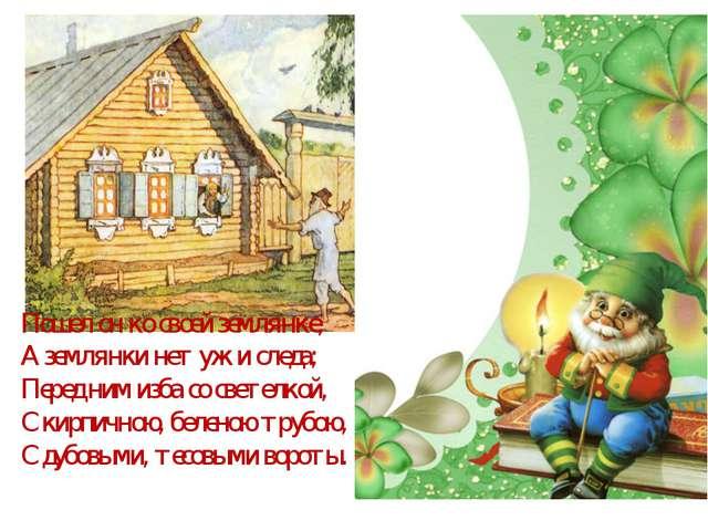 Пошел он ко своей землянке, А землянки нет уж и следа; Перед ним изба со свет...
