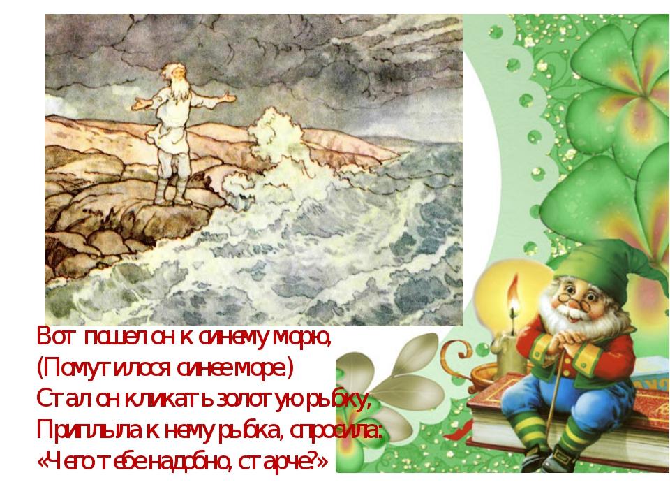 Вот пошел он к синему морю, (Помутилося синее море.) Стал он кликать золотую...