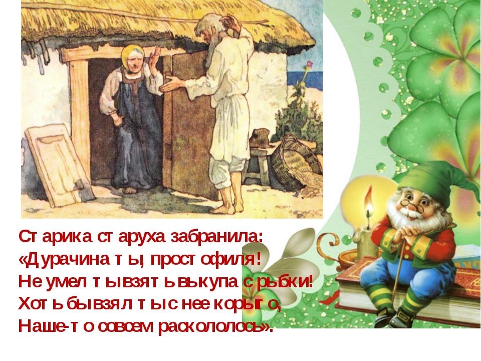 Старика старуха забранила: «Дурачина ты, простофиля! Не умел ты взять выкупа...