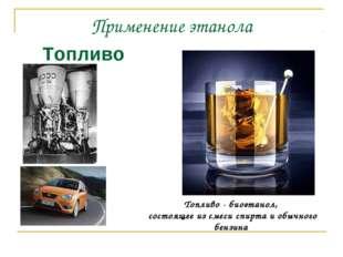 Применение этанола Топливо Топливо - биоэтанол, состоящее из смеси спирта и о