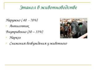 Этанол в животноводстве Наружно ( 40 - 70%) Антисептик Внутривенно (30 – 33%)