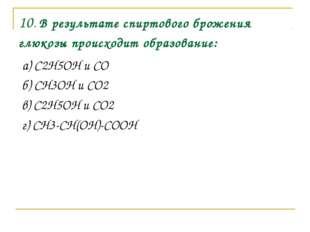 10. В результате спиртового брожения глюкозы происходит образование: а) C2H5O