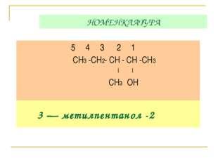 НОМЕНКЛАТУРА 5 4 3 2 1 СН3 -СН2- СН - СН -СН3 | | СН3 ОН 3 — метилпентанол -2