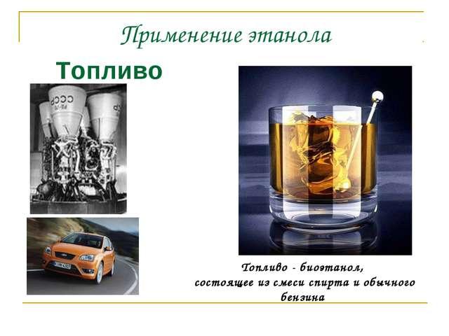 Применение этанола Топливо Топливо - биоэтанол, состоящее из смеси спирта и о...