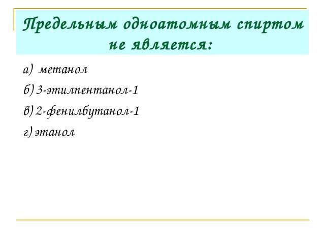 Предельным одноатомным спиртом не является: а) метанол б) 3-этилпентанол-1 в)...