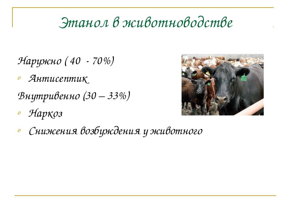 Этанол в животноводстве Наружно ( 40 - 70%) Антисептик Внутривенно (30 – 33%)...