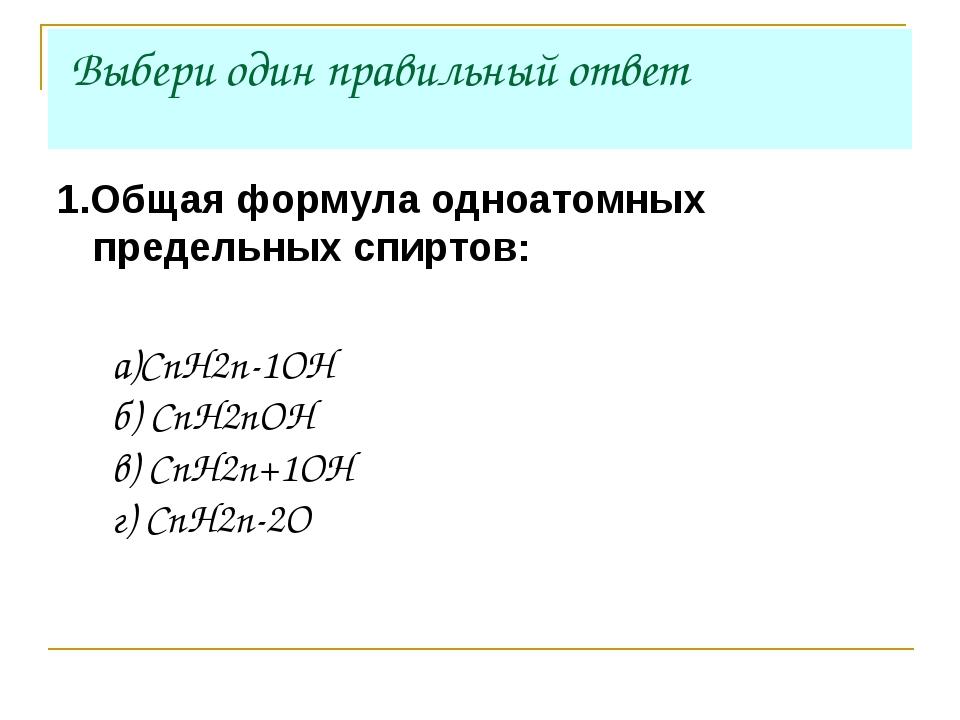 Выбери один правильный ответ 1.Общая формула одноатомных предельных спиртов:...