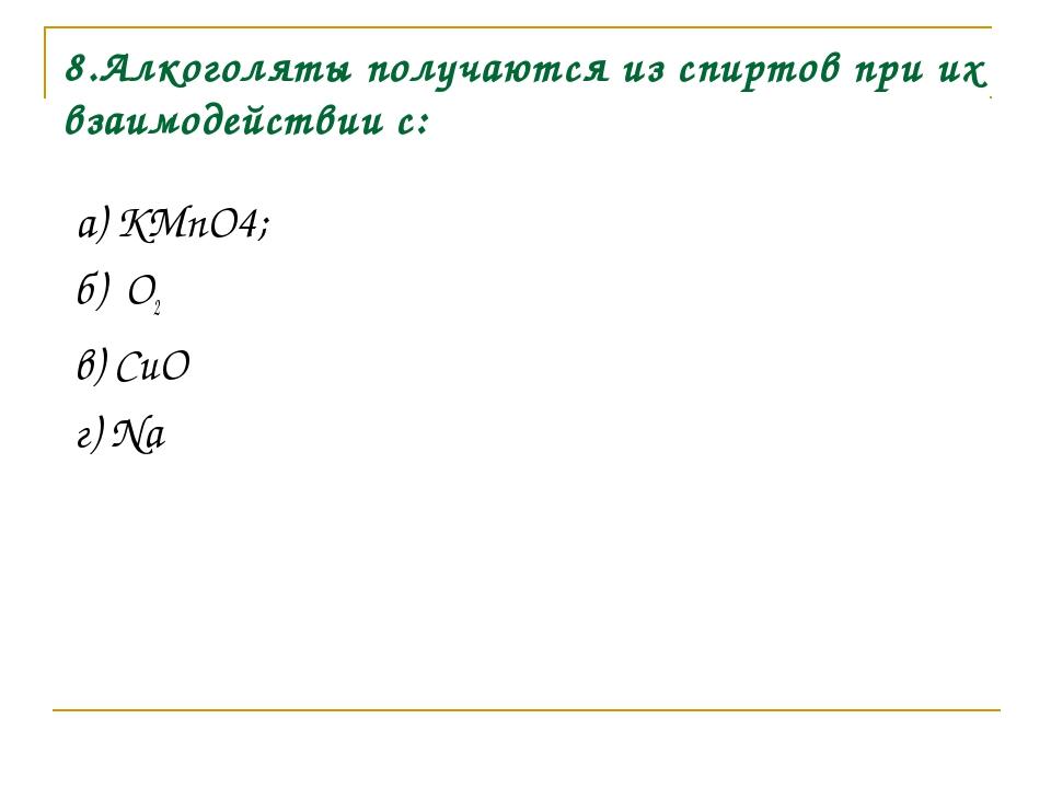 8.Алкоголяты получаются из спиртов при их взаимодействии с: а) KМnO4; б) О2 в...