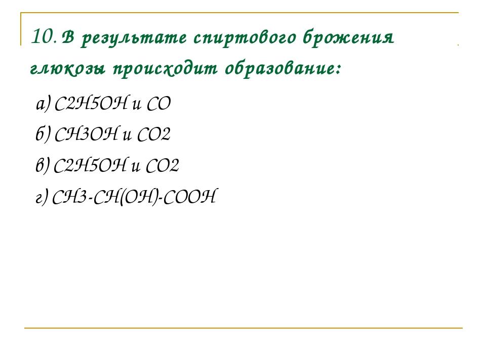 10. В результате спиртового брожения глюкозы происходит образование: а) C2H5O...