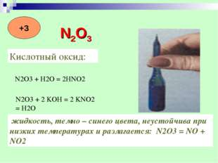Кислотный оксид: N2O3 + H2O = 2HNO2 N2O3 + 2 KOH = 2 KNO2 = H2O жидкость, тем