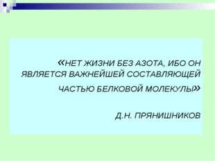«НЕТ ЖИЗНИ БЕЗ АЗОТА, ИБО ОН ЯВЛЯЕТСЯ ВАЖНЕЙШЕЙ СОСТАВЛЯЮЩЕЙ ЧАСТЬЮ БЕЛКОВОЙ