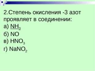 2.Степень окисления -3 азот проявляет в соединении: а) NH3 б) NO в) НNO3 г) N