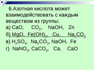 6.Азотная кислота может взаимодействовать с каждым веществом из группы: а) C