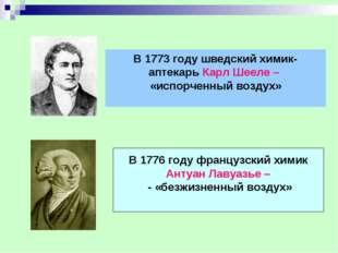 В 1773 году шведский химик- аптекарь Карл Шееле – «испорченный воздух» В 1776
