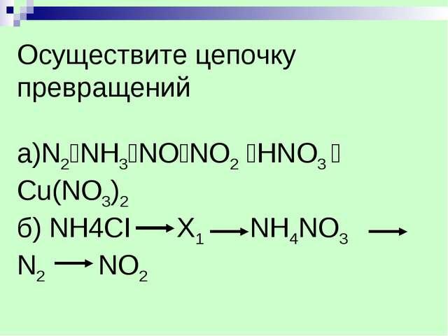 Осуществите цепочку превращений а)N2NH3NONO2 HNO3  Cu(NO3)2 б) NH4CI X1...