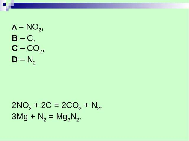 A – NO2, B – C, C – CO2, D – N2 2NO2 + 2C = 2CO2 + N2, 3Mg + N2 = Mg3N2.