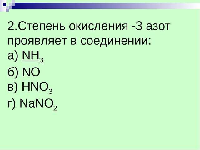 2.Степень окисления -3 азот проявляет в соединении: а) NH3 б) NO в) НNO3 г) N...