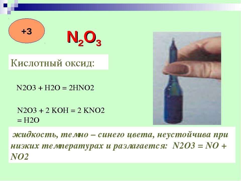 Кислотный оксид: N2O3 + H2O = 2HNO2 N2O3 + 2 KOH = 2 KNO2 = H2O жидкость, тем...