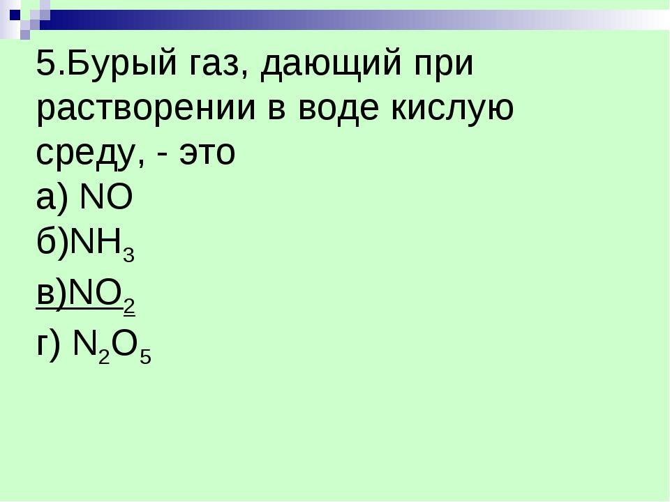 5.Бурый газ, дающий при растворении в воде кислую среду, - это а) NO б)NH3 в)...