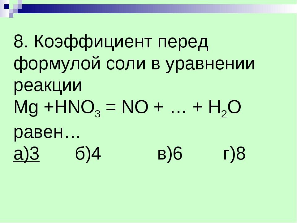 8. Коэффициент перед формулой соли в уравнении реакции Mg +HNO3 = NO + … + H2...