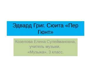Эдвард Григ. Сюита «Пер Гюнт» Козелова Елена Сулеймановна, учитель музыки, «М