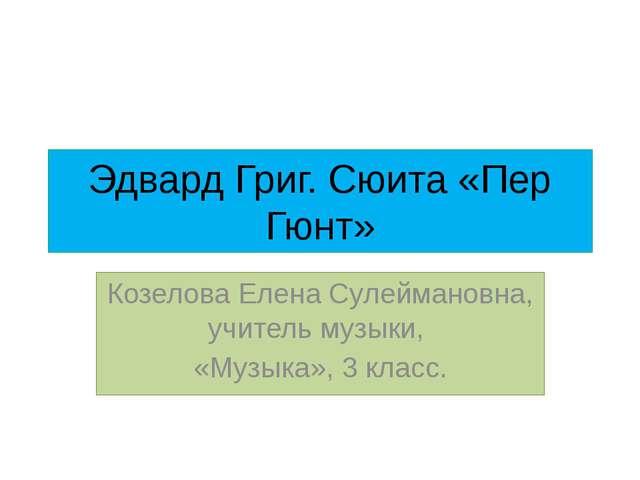 Эдвард Григ. Сюита «Пер Гюнт» Козелова Елена Сулеймановна, учитель музыки, «М...