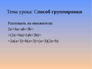 Тема урока: Способ группировки Разложить на множители: 2а2+6a+ab+3b= =(2а2+6a