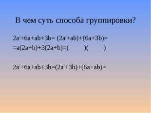 В чем суть способа группировки? 2а2+6a+ab+3b= (2а2+ab)+(6a+3b)= =a(2a+b)+3(2a