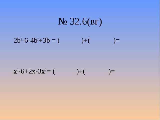 № 32.6(вг) 2b3-6-4b2+3b = ( )+( )= x3-6+2x-3x2 = ( )+( )=