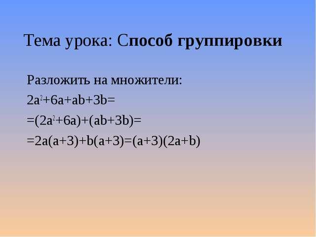 Тема урока: Способ группировки Разложить на множители: 2а2+6a+ab+3b= =(2а2+6a...