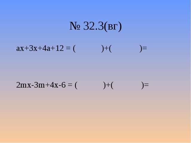 № 32.3(вг) аx+3x+4a+12 = ( )+( )= 2mx-3m+4x-6 = ( )+( )=