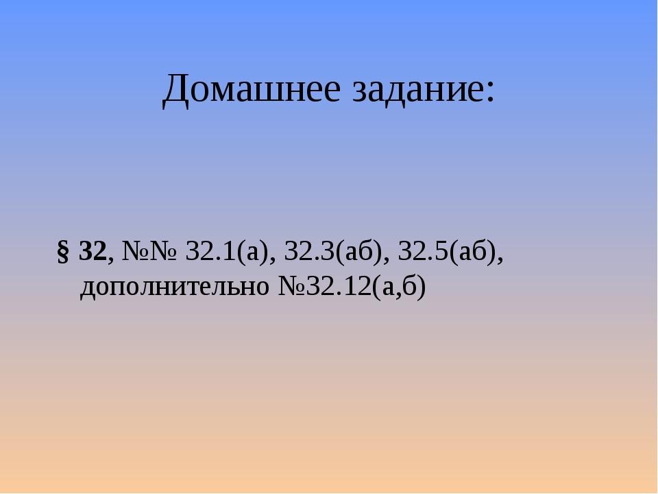 Домашнее задание: § 32, №№ 32.1(а), 32.3(аб), 32.5(аб), дополнительно №32.12(...