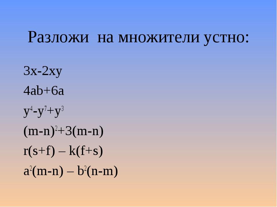 Разложи на множители устно: 3x-2xy 4ab+6a y4-y7+y3 (m-n)2+3(m-n) r(s+f) – k(f...
