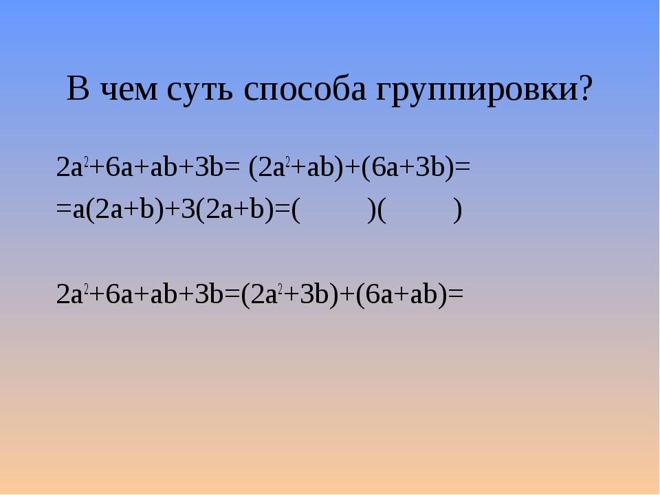 В чем суть способа группировки? 2а2+6a+ab+3b= (2а2+ab)+(6a+3b)= =a(2a+b)+3(2a...