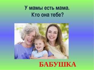 У мамы есть мама. Кто она тебе? БАБУШКА