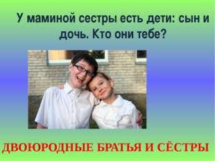 У маминой сестры есть дети: сын и дочь. Кто они тебе? ДВОЮРОДНЫЕ БРАТЬЯ И СЁС