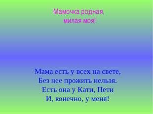 Мамочка родная, милая моя! Мама есть у всех на свете, Без нее прожить нельзя.