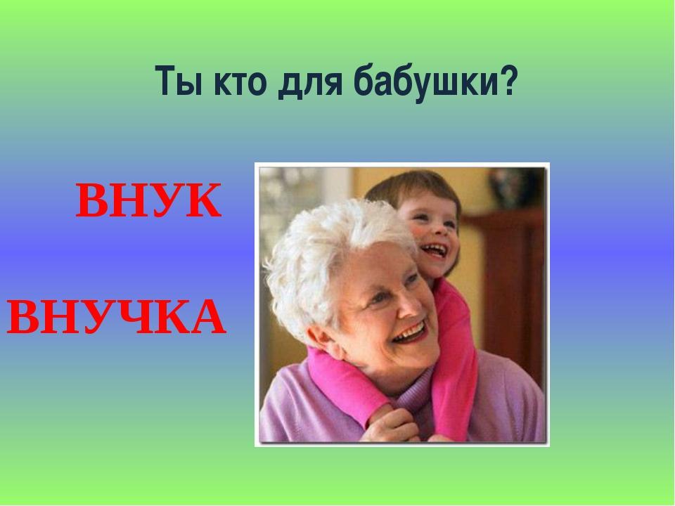 Ты кто для бабушки? ВНУК ВНУЧКА