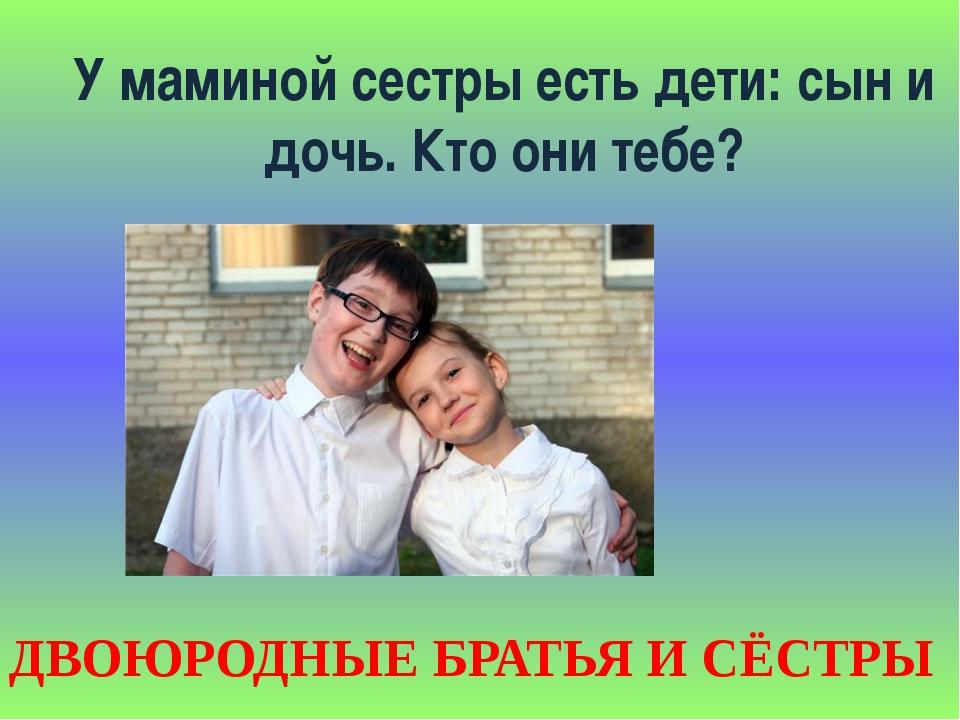 У маминой сестры есть дети: сын и дочь. Кто они тебе? ДВОЮРОДНЫЕ БРАТЬЯ И СЁС...