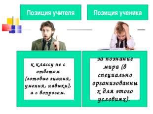 Позиция учителя Позиция ученика к классу не с ответом (готовые знания, умения