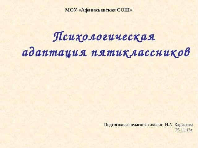 МОУ «Афанасьевская СОШ» Психологическая адаптация пятиклассников Подготовила...