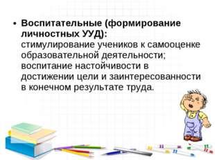 Воспитательные (формирование личностных УУД): стимулирование учеников к самоо
