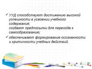 УУД способствуют достижению высокой успешности в усвоении учебного содержания