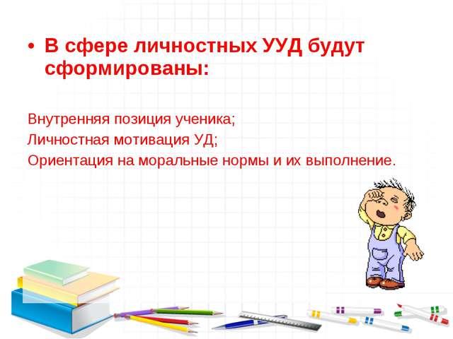 В сфере личностных УУД будут сформированы: Внутренняя позиция ученика; Личнос...