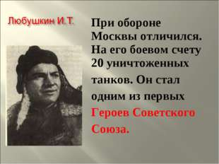 При обороне Москвы отличился. На его боевом счету 20 уничтоженных танков. Он
